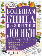 Большая книга развития логики для детей 3-6 лет. Развиваем память, думаем, решаем, соображаем
