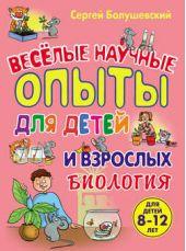 Биология. Веселые научные опыты для детей и взрослых