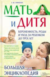 Мать и дитя. Беременность, роды и уход за ребенком до трех лет. Большая энциклопедия