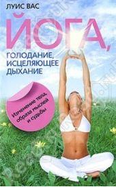 Йога, голодание, исцеляющее дыхание. Изменение тела, образа мысловосочетанийей и судьбы