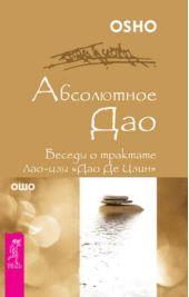 Абсолютное Дао. Беседы о трактате Лао-цзы «Дао Де Цзин»
